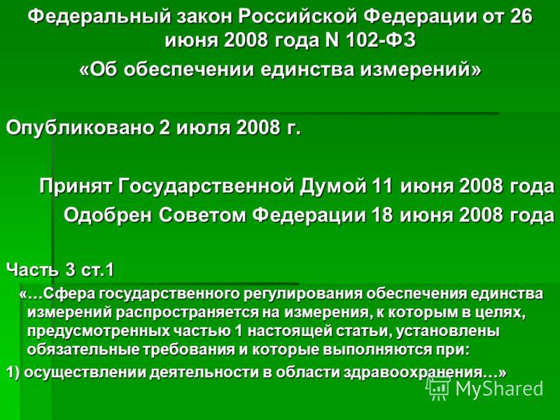 Федеральный закон Российской Федерации от 26 июня 2008 года N 102-ФЗ «Об обеспечении единства измерений» Опубликовано 2 июля 2008 г. Принят Государственной Думой 11 июня 2008 года Одобрен Советом Федерации 18 июня 2008 года Часть 3 ст.1 «…Сфера госуд