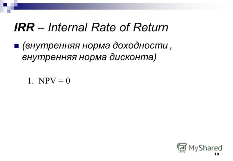 10 IRR – Internal Rate of Return (внутренняя норма доходности, внутренняя норма дисконта) 1. NPV = 0
