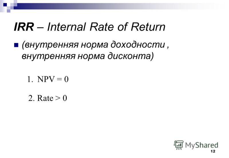 12 IRR – Internal Rate of Return (внутренняя норма доходности, внутренняя норма дисконта) 1.NPV = 0 2. Rate > 0
