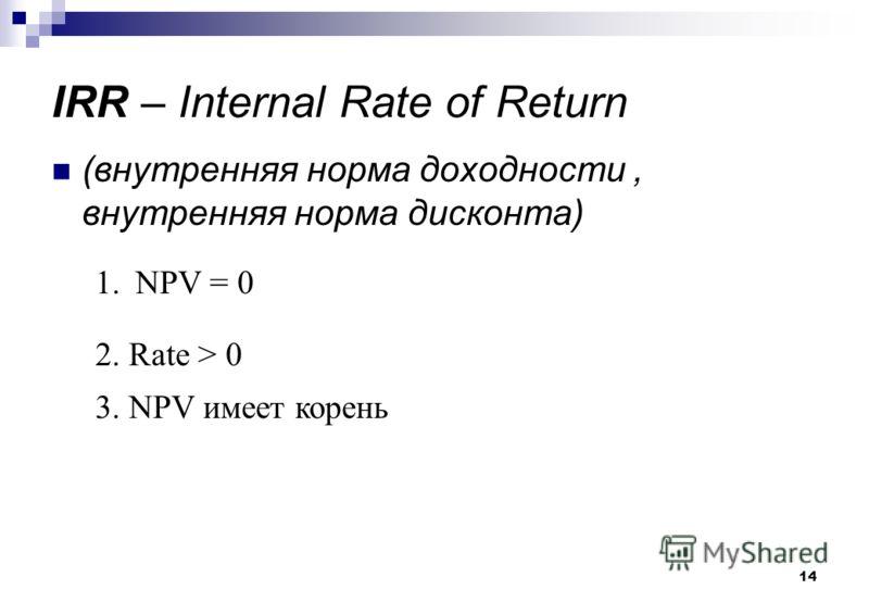 14 IRR – Internal Rate of Return (внутренняя норма доходности, внутренняя норма дисконта) 1.NPV = 0 2. Rate > 0 3. NPV имеет корень