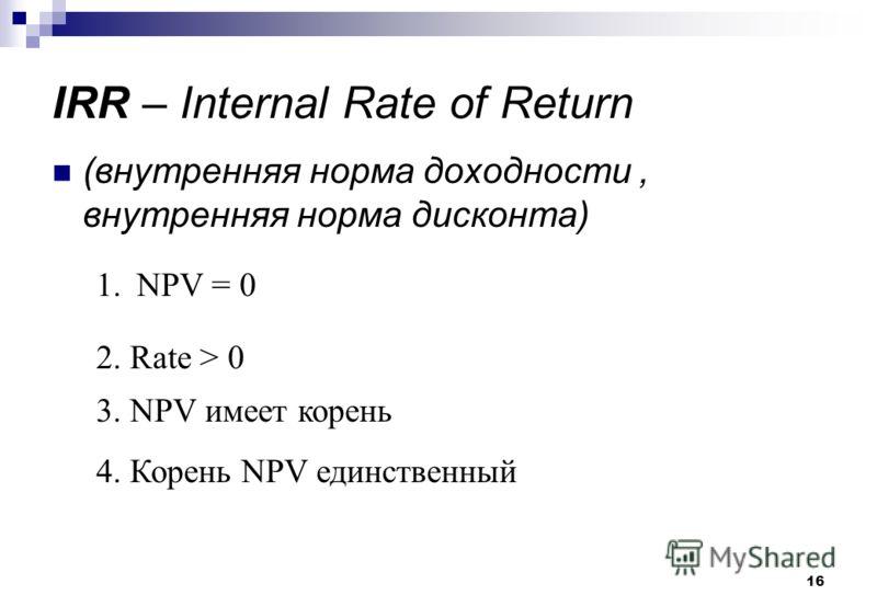 16 IRR – Internal Rate of Return (внутренняя норма доходности, внутренняя норма дисконта) 1.NPV = 0 2. Rate > 0 3. NPV имеет корень 4. Корень NPV единственный