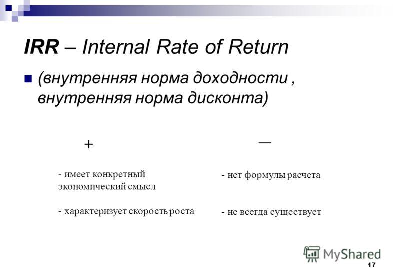 17 IRR – Internal Rate of Return (внутренняя норма доходности, внутренняя норма дисконта) + - имеет конкретный экономический смысл - характеризует скорость роста __ - нет формулы расчета - не всегда существует