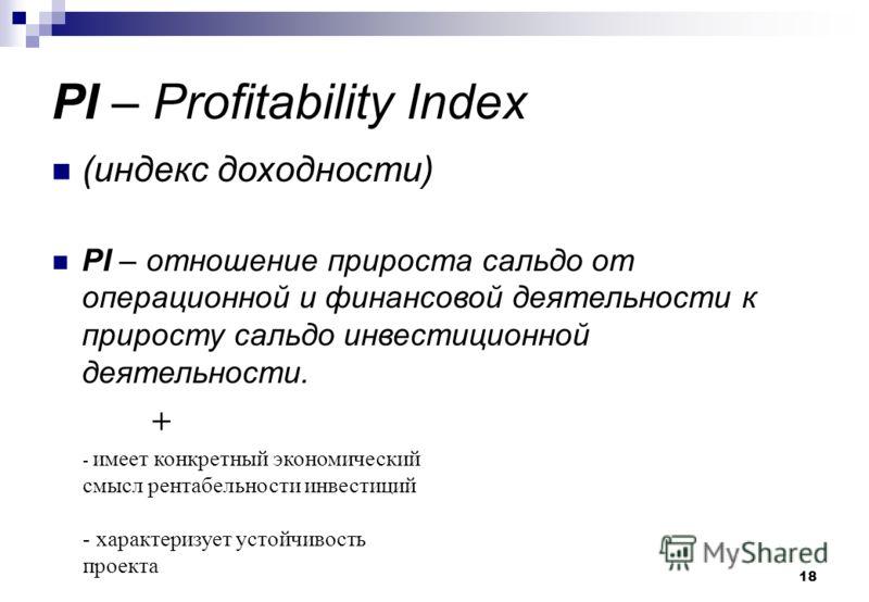 18 PI – Profitability Index (индекс доходности) PI – отношение прироста сальдо от операционной и финансовой деятельности к приросту сальдо инвестиционной деятельности. + - имеет конкретный экономический смысл рентабельности инвестиций - характеризует