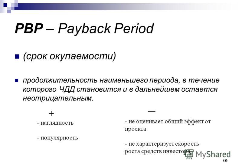 19 PBP – Payback Period (срок окупаемости) продолжительность наименьшего периода, в течение которого ЧДД становится и в дальнейшем остается неотрицательным. + - наглядность - популярность - не оценивает общий эффект от проекта - не характеризует скор
