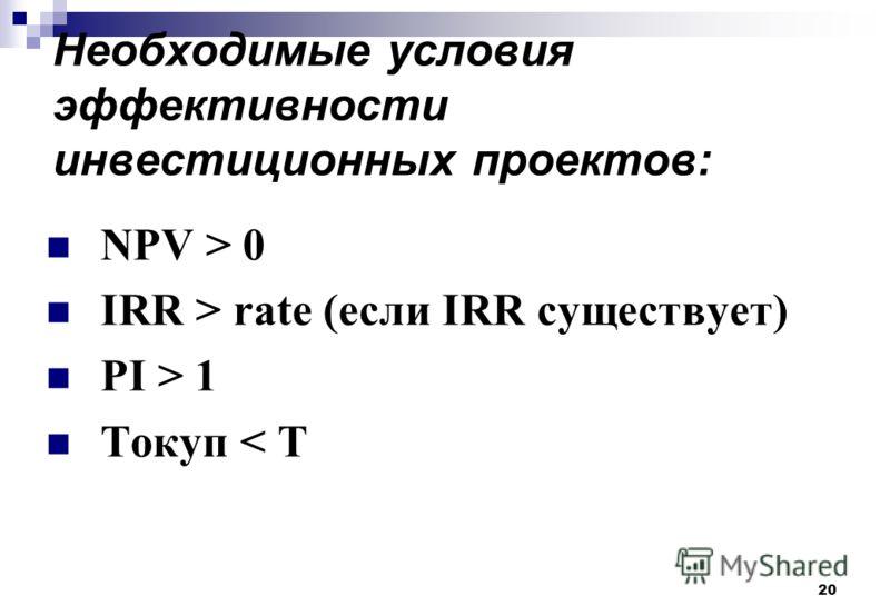 20 Необходимые условия эффективности инвестиционных проектов: NPV > 0 IRR > rate (если IRR существует) PI > 1 Tокуп < T
