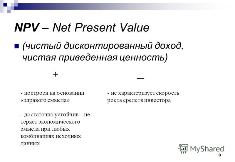 8 NPV – Net Present Value (чистый дисконтированный доход, чистая приведенная ценность) - построен на основании «здравого смысла» - достаточно устойчив – не теряет экономического смысла при любых комбинациях исходных данных - не характеризует скорость