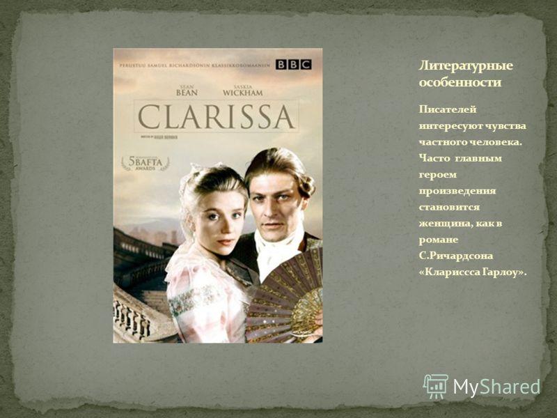 Писателей интересуют чувства частного человека. Часто главным героем произведения становится женщина, как в романе С.Ричардсона «Клариссса Гарлоу».