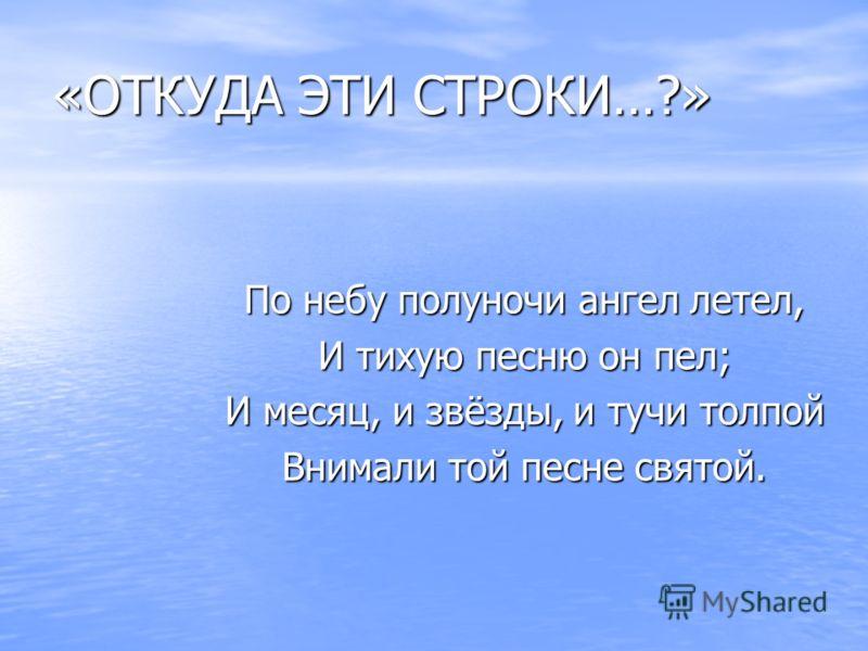 «ОТКУДА ЭТИ СТРОКИ…?» По небу полуночи ангел летел, И тихую песню он пел; И месяц, и звёзды, и тучи толпой Внимали той песне святой.