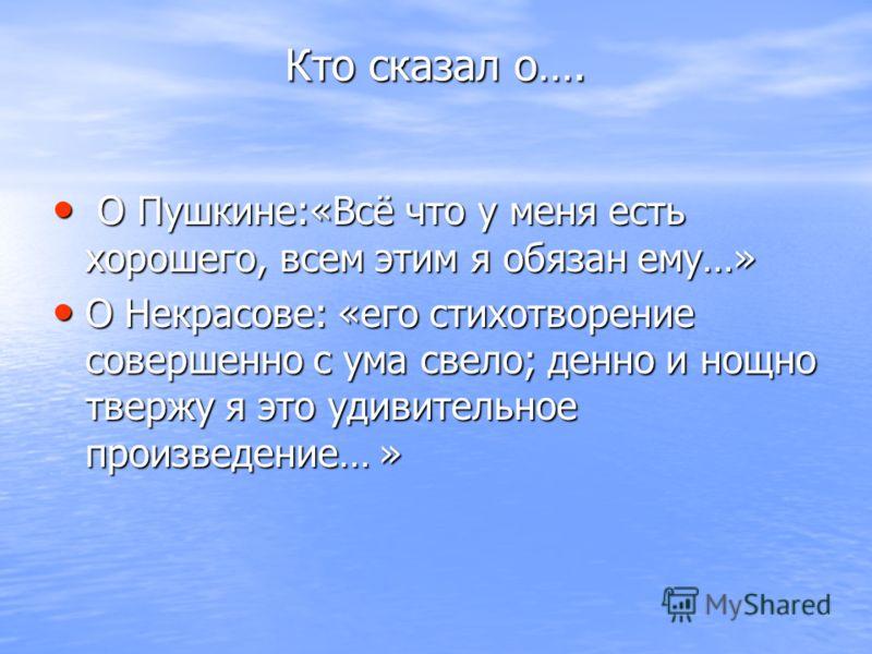 Кто сказал о…. О Пушкине:«Всё что у меня есть хорошего, всем этим я обязан ему…» О Пушкине:«Всё что у меня есть хорошего, всем этим я обязан ему…» О Некрасове: «его стихотворение совершенно с ума свело; денно и нощно твержу я это удивительное произве