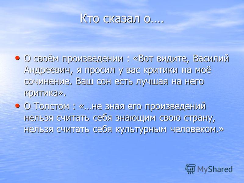 Кто сказал о…. О своём произведении : «Вот видите, Василий Андреевич, я просил у вас критики на моё сочинение. Ваш сон есть лучшая на него критика». О своём произведении : «Вот видите, Василий Андреевич, я просил у вас критики на моё сочинение. Ваш с