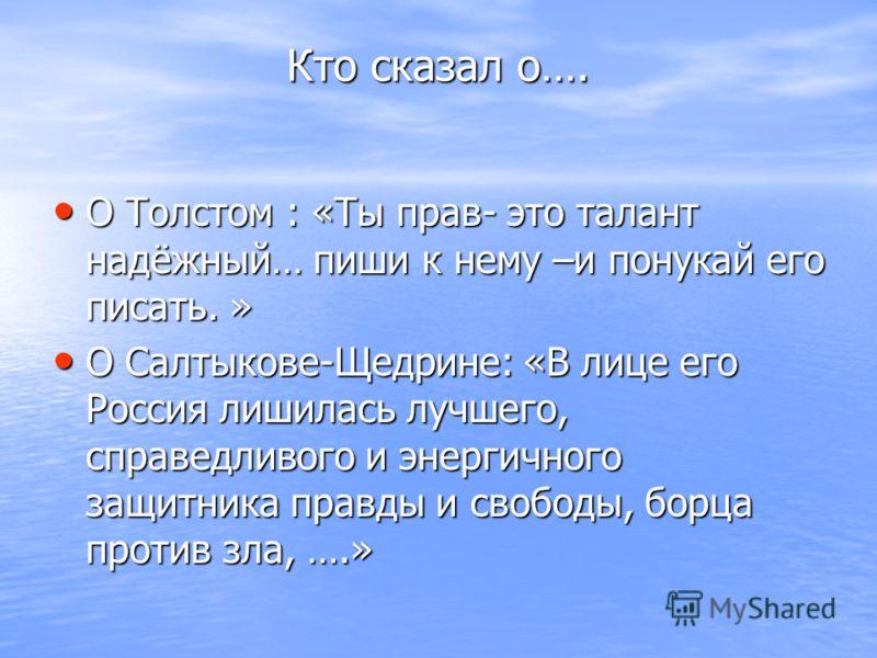 Кто сказал о…. О Толстом : «Ты прав- это талант надёжный… пиши к нему –и понукай его писать. » О Толстом : «Ты прав- это талант надёжный… пиши к нему –и понукай его писать. » О Салтыкове-Щедрине: «В лице его Россия лишилась лучшего, справедливого и э