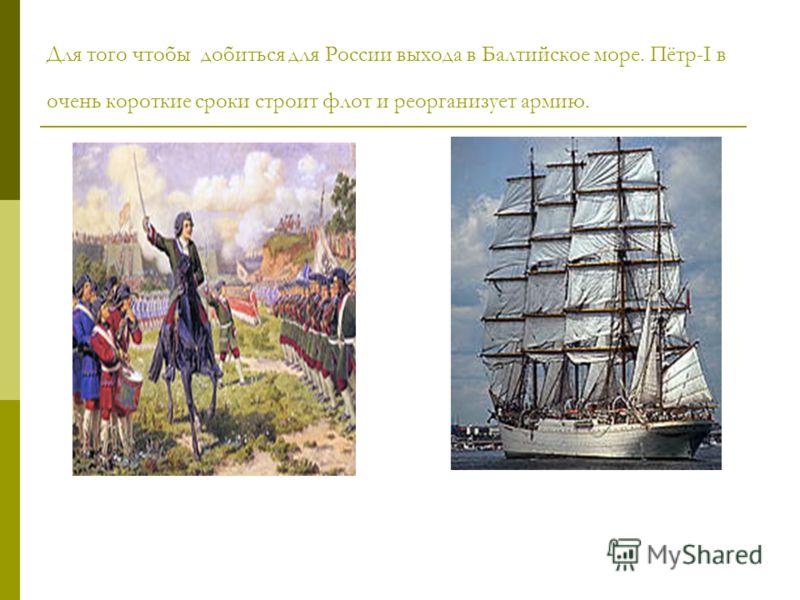 Для того чтобы добиться для России выхода в Балтийское море. Пётр-I в очень короткие сроки строит флот и реорганизует армию.