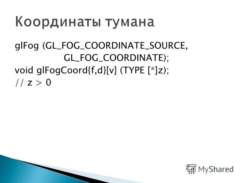 glFog (GL_FOG_COORDINATE_SOURCE, GL_FOG_COORDINATE); void glFogCoord{f,d}[v] (TYPE [*]z); // z > 0