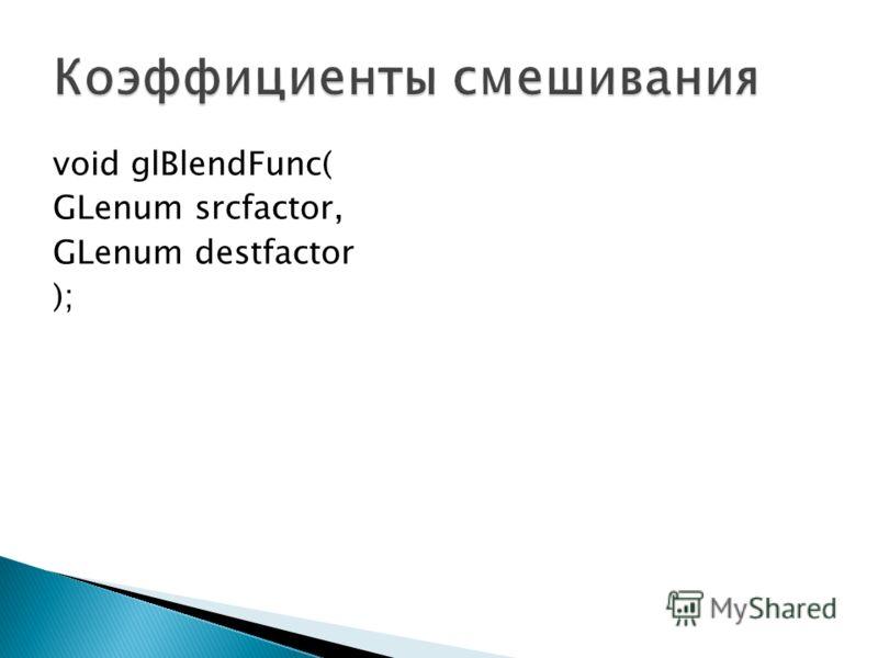 void glBlendFunc( GLenum srcfactor, GLenum destfactor );