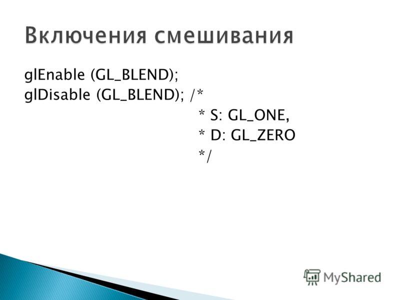 glEnable (GL_BLEND); glDisable (GL_BLEND); /* * S: GL_ONE, * D: GL_ZERO */