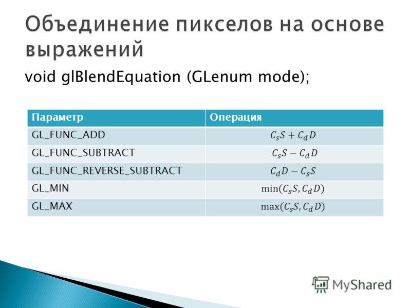 void glBlendEquation (GLenum mode); ПараметрОперация GL_FUNC_ADD GL_FUNC_SUBTRACT GL_FUNC_REVERSE_SUBTRACT GL_MIN GL_MAX