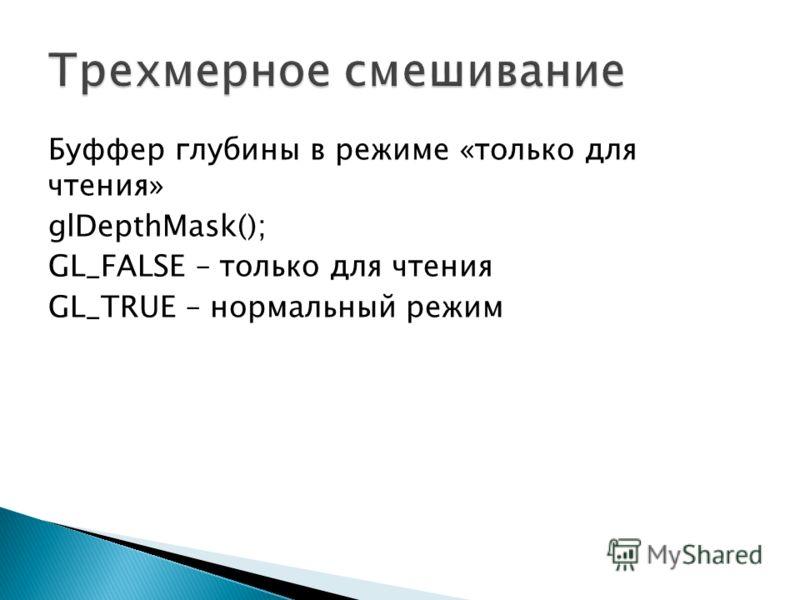 Буффер глубины в режиме «только для чтения» glDepthMask(); GL_FALSE – только для чтения GL_TRUE – нормальный режим