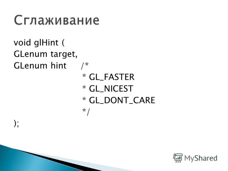 void glHint ( GLenum target, GLenum hint /* * GL_FASTER * GL_NICEST * GL_DONT_CARE */ );