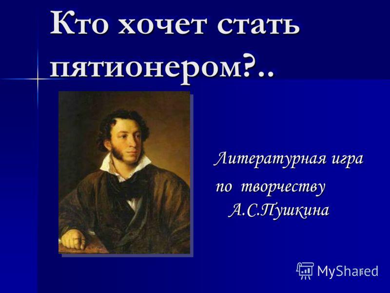 1 Кто хочет стать пятионером?.. Литературная игра по творчеству А.С.Пушкина