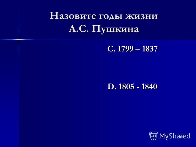 15 Назовите годы жизни А.С. Пушкина С. 1799 – 1837 D. 1805 - 1840