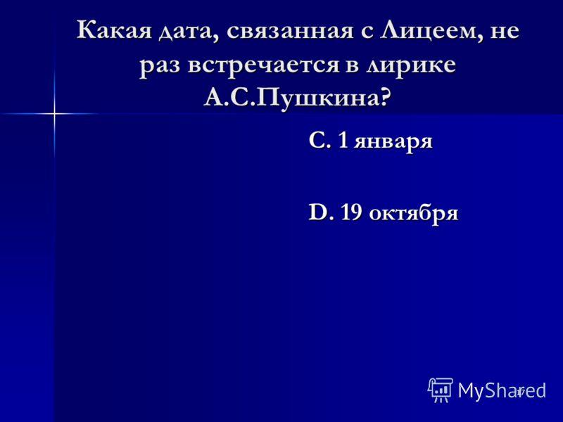 17 Какая дата, связанная с Лицеем, не раз встречается в лирике А.С.Пушкина? С. 1 января D. 19 октября