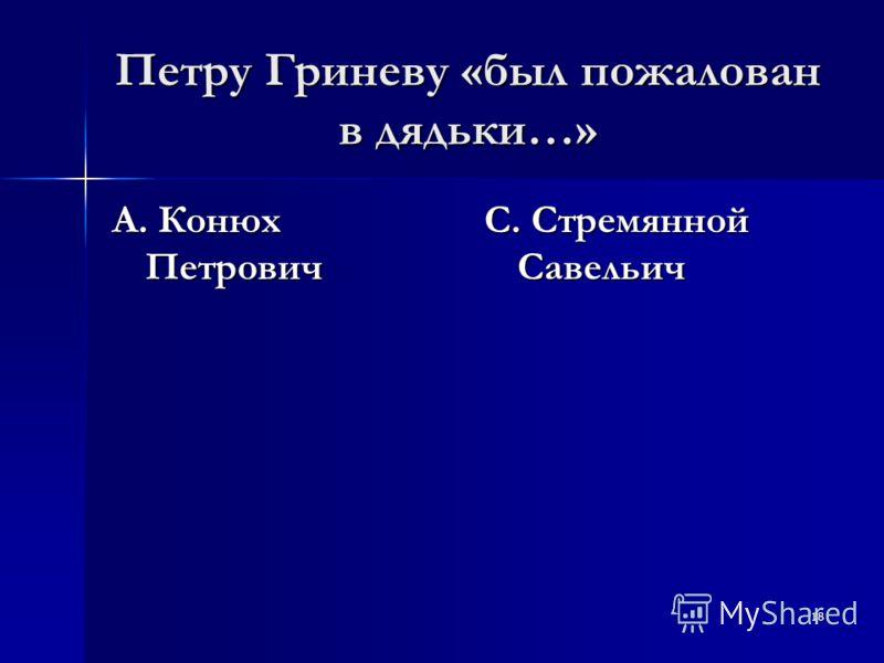 18 Петру Гриневу «был пожалован в дядьки…» А. Конюх Петрович С. Стремянной Савельич