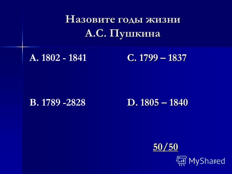 2 Назовите годы жизни А.С. Пушкина А. 1802 - 1841 В. 1789 -2828 С. 1799 – 1837 D. 1805 – 1840 50/50 50/5050/50