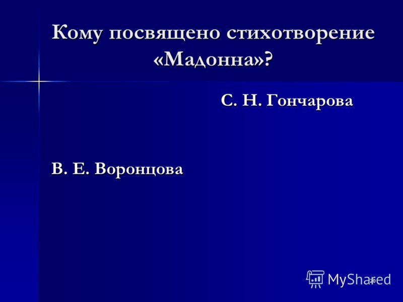 20 Кому посвящено стихотворение «Мадонна»? В. Е. Воронцова С. Н. Гончарова