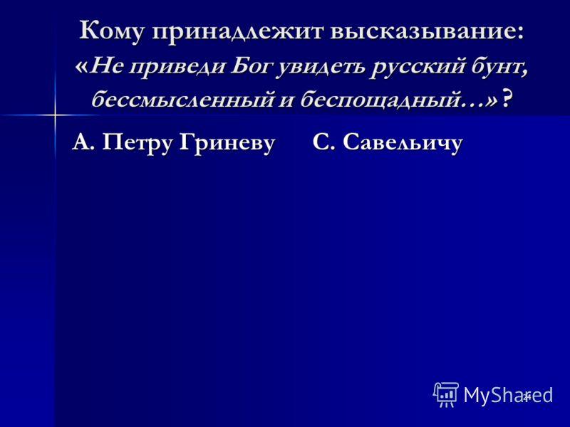 24 Кому принадлежит высказывание: « Не приведи Бог увидеть русский бунт, бессмысленный и беспощадный…» ? А. Петру Гриневу С. Савельичу