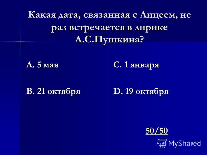 8 Какая дата, связанная с Лицеем, не раз встречается в лирике А.С.Пушкина? А. 5 мая В. 21 октября С. 1 января D. 19 октября 50/50 50/5050/50