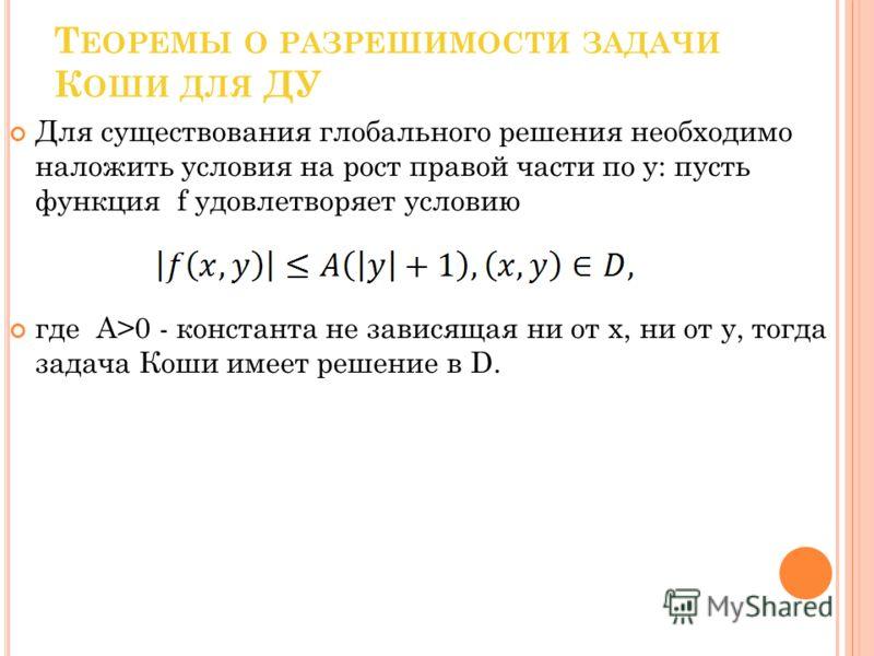 Т ЕОРЕМЫ О РАЗРЕШИМОСТИ ЗАДАЧИ К ОШИ ДЛЯ ДУ Для существования глобального решения необходимо наложить условия на рост правой части по y: пусть функция f удовлетворяет условию где A>0 - константа не зависящая ни от x, ни от y, тогда задача Коши имеет