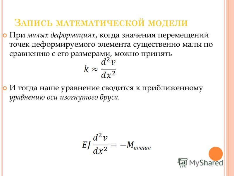 З АПИСЬ МАТЕМАТИЧЕСКОЙ МОДЕЛИ При малых деформациях, когда значения перемещений точек деформируемого элемента существенно малы по сравнению с его размерами, можно принять И тогда наше уравнение сводится к приближенному уравнению оси изогнутого бруса.