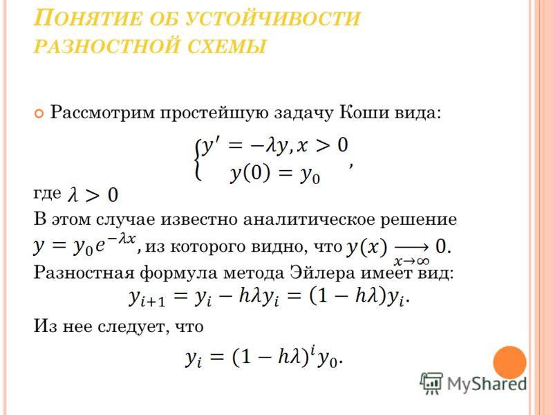 П ОНЯТИЕ ОБ УСТОЙЧИВОСТИ РАЗНОСТНОЙ СХЕМЫ Рассмотрим простейшую задачу Коши вида: где В этом случае известно аналитическое решение из которого видно, что Разностная формула метода Эйлера имеет вид: Из нее следует, что