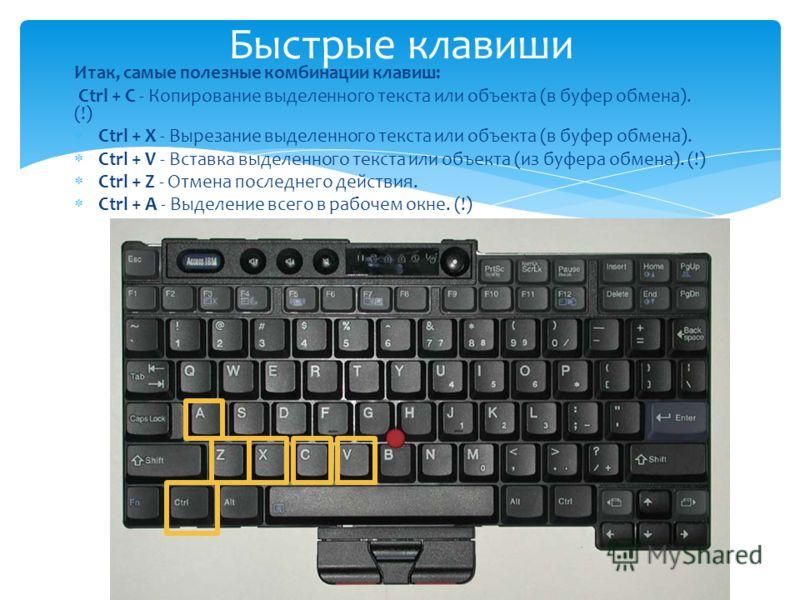 Итак, самые полезные комбинации клавиш: Ctrl + C - Копирование выделенного текста или объекта (в буфер обмена). (!) Ctrl + X - Вырезание выделенного текста или объекта (в буфер обмена). Ctrl + V - Вставка выделенного текста или объекта (из буфера обм