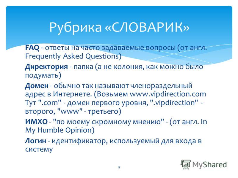 FAQ - ответы на часто задаваемые вопросы (от англ. Frequently Asked Questions) Директория - папка (а не колония, как можно было подумать) Домен - обычно так называют членораздельный адрес в Интернете. (Возьмем www.vipdirection.com Тут