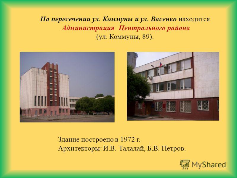 На пересечении ул. Коммуны и ул. Васенко находится Администрация Центрального района (ул. Коммуны, 89). Здание построено в 1972 г. Архитекторы: И.В. Талалай, Б.В. Петров.