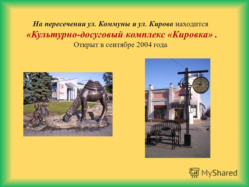 На пересечении ул. Коммуны и ул. Кирова находится «Культурно-досуговый комплекс «Кировка». Открыт в сентябре 2004 года