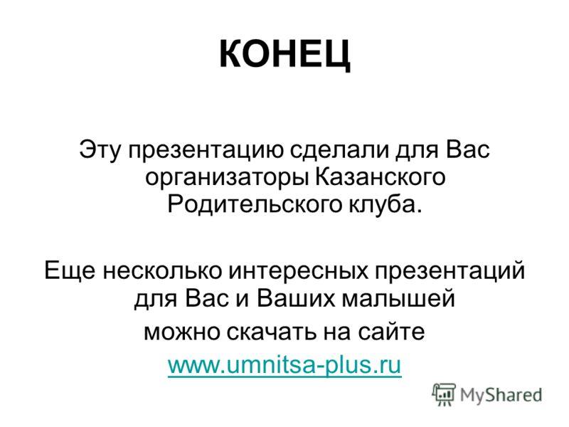 КОНЕЦ Эту презентацию сделали для Вас организаторы Казанского Родительского клуба. Еще несколько интересных презентаций для Вас и Ваших малышей можно скачать на сайте www.umnitsa-plus.ru