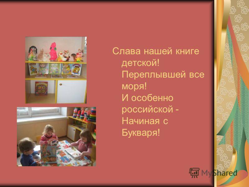 Слава нашей книге детской! Переплывшей все моря! И особенно российской - Начиная с Букваря!
