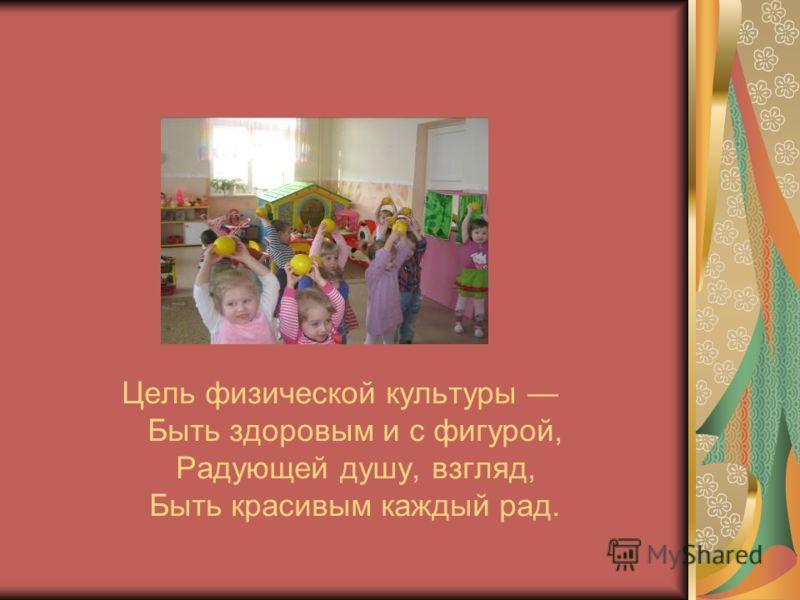Цель физической культуры Быть здоровым и с фигурой, Радующей душу, взгляд, Быть красивым каждый рад.