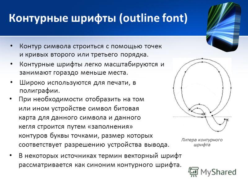 Контурные шрифты (outline font) Контур символа строиться с помощью точек и кривых второго или третьего порядка. Контурные шрифты легко масштабируются и занимают гораздо меньше места. Широко используются для печати, в полиграфии. При необходимости ото