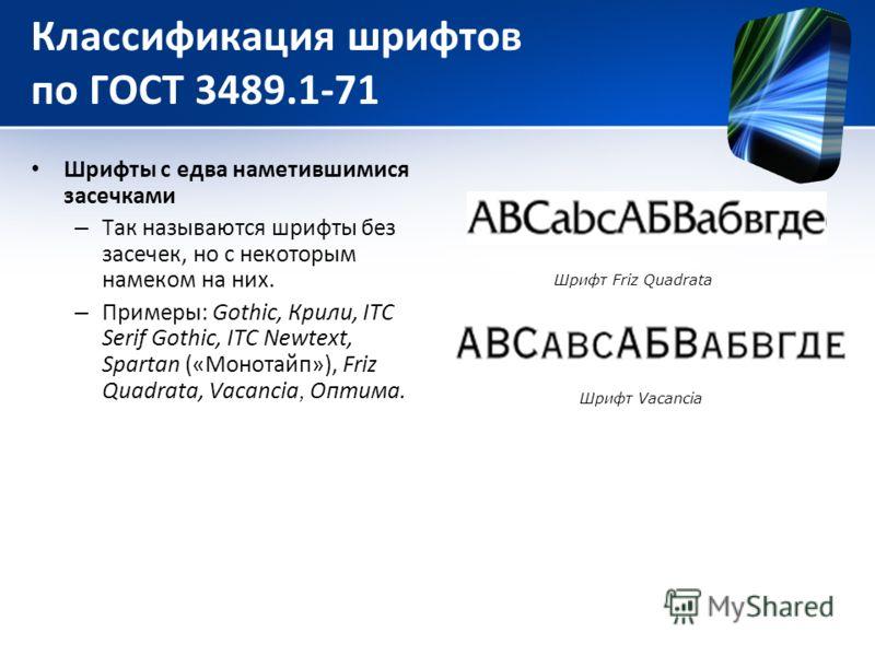 Классификация шрифтов по ГОСТ 3489.1-71 Шрифты с едва наметившимися засечками – Так называются шрифты без засечек, но с некоторым намеком на них. – Примеры: Gothic, Крили, ITC Serif Gothic, ITC Newtext, Spartan («Монотайп»), Friz Quadrata, Vacancia,