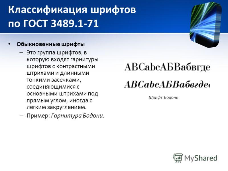 Классификация шрифтов по ГОСТ 3489.1-71 Обыкновенные шрифты – Это группа шрифтов, в которую входят гарнитуры шрифтов с контрастными штрихами и длинными тонкими засечками, соединяющимися с основными штрихами под прямым углом, иногда с легким закруглен