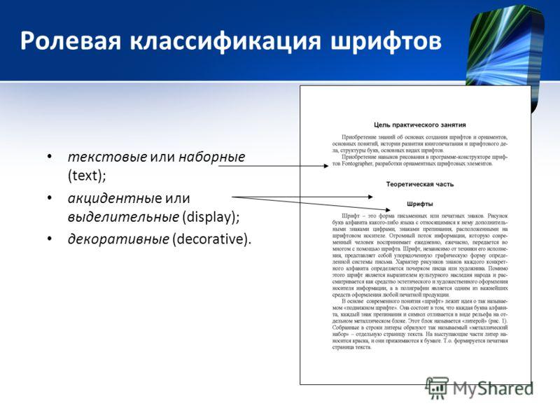 Ролевая классификация шрифтов текстовые или наборные (text); акцидентные или выделительные (display); декоративные (decorative).