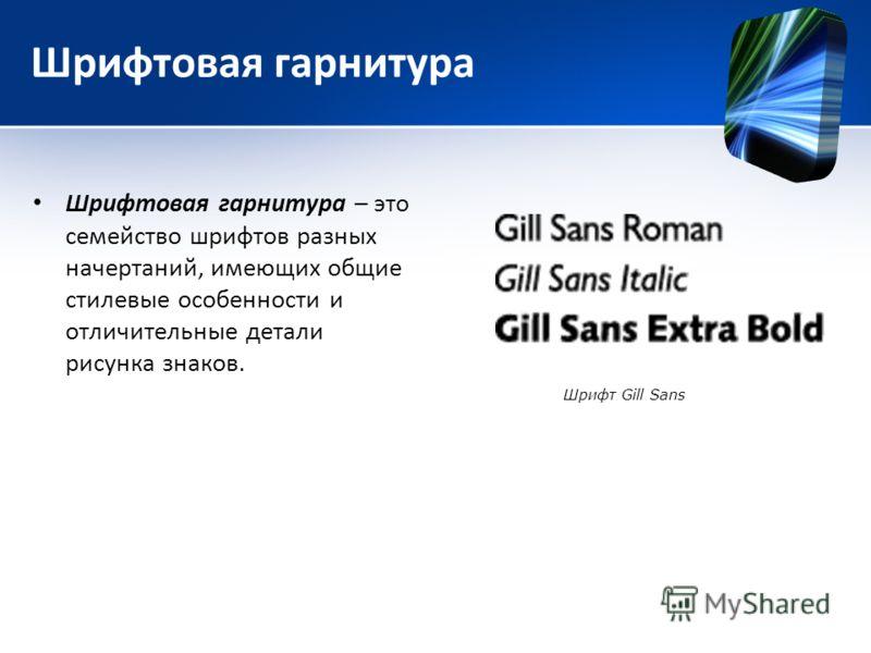 Шрифтовая гарнитура Шрифтовая гарнитура – это семейство шрифтов разных начертаний, имеющих общие стилевые особенности и отличительные детали рисунка знаков. Шрифт Gill Sans