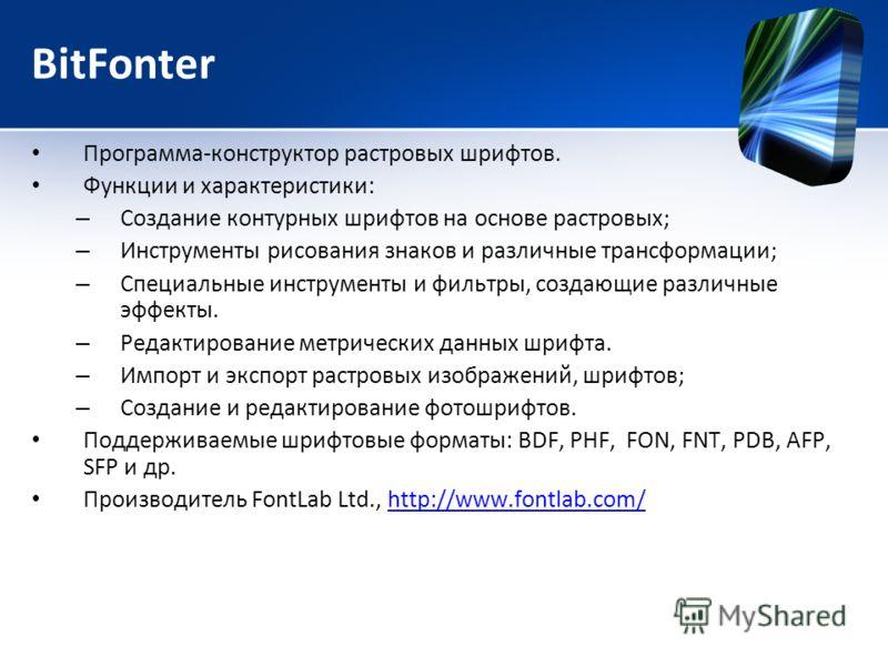 BitFonter Программа-конструктор растровых шрифтов. Функции и характеристики: – Создание контурных шрифтов на основе растровых; – Инструменты рисования знаков и различные трансформации; – Специальные инструменты и фильтры, создающие различные эффекты.