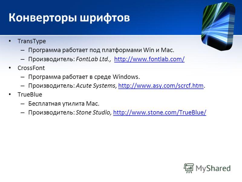 Конверторы шрифтов TransType – Программа работает под платформами Win и Mac. – Производитель: FontLab Ltd., http://www.fontlab.com/http://www.fontlab.com/ CrossFont – Программа работает в среде Windows. – Производитель: Acute Systems, http://www.asy.