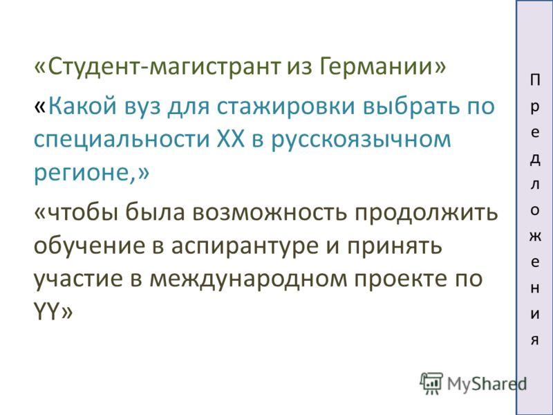 «Студент-магистрант из Германии» «Какой вуз для стажировки выбрать по специальности XX в русскоязычном регионе,» «чтобы была возможность продолжить обучение в аспирантуре и принять участие в международном проекте по YY»
