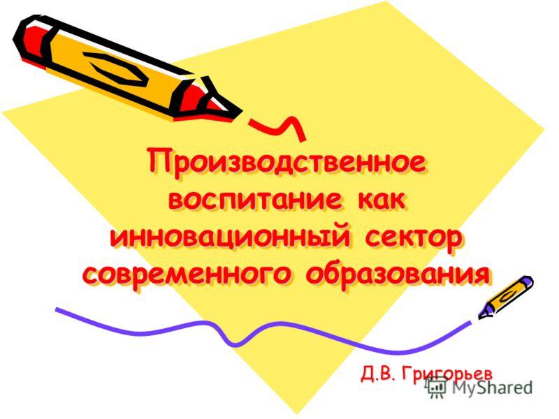 Производственное воспитание как инновационный сектор современного образования Д.В. Григорьев Д.В. Григорьев