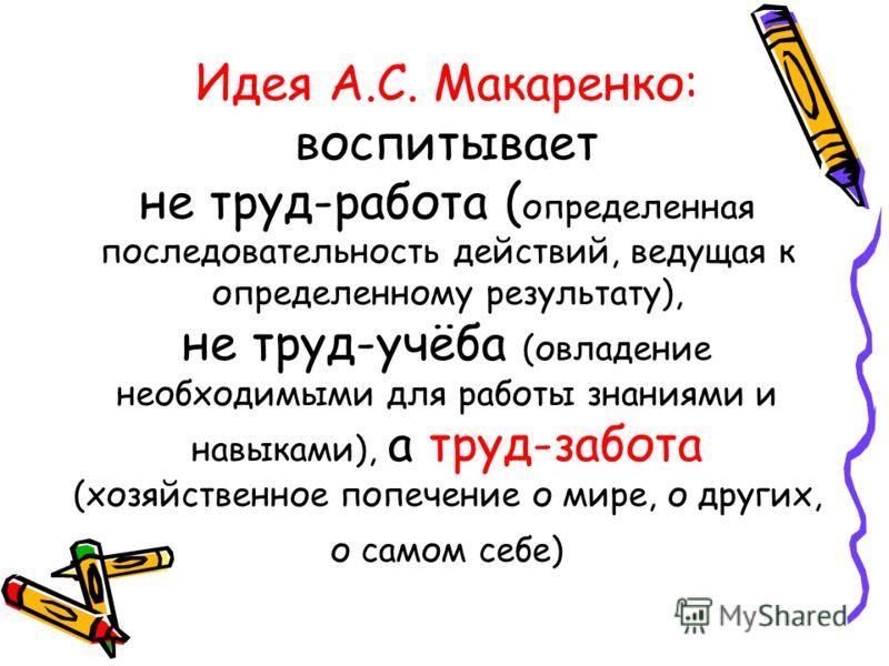 Идея А.С. Макаренко: воспитывает не труд-работа ( определенная последовательность действий, ведущая к определенному результату), не труд-учёба (овладение необходимыми для работы знаниями и навыками), а труд-забота (хозяйственное попечение о мире, о д